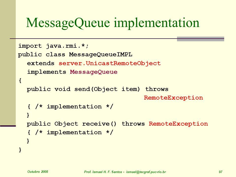 Outubro 2008 Prof. Ismael H. F. Santos - ismael@tecgraf.puc-rio.br 97 MessageQueue implementation import java.rmi.*; public class MessageQueueIMPL ext