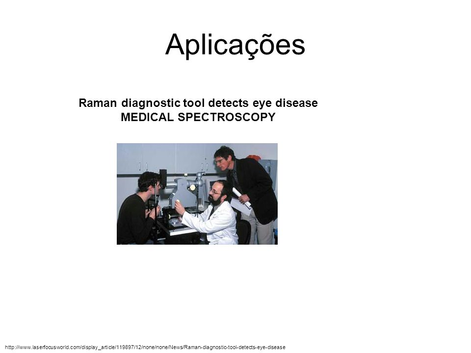 Aplicações Raman diagnostic tool detects eye disease MEDICAL SPECTROSCOPY http://www.laserfocusworld.com/display_article/119897/12/none/none/News/Rama