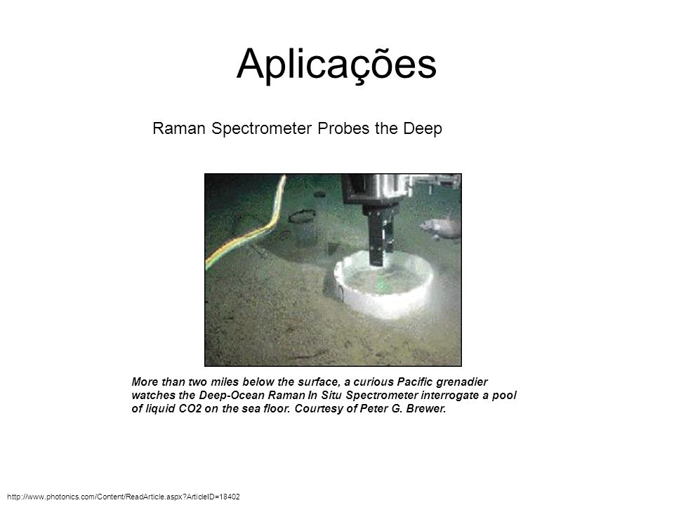 Aplicações Raman Spectrometer Probes the Deep More than two miles below the surface, a curious Pacific grenadier watches the Deep-Ocean Raman In Situ Spectrometer interrogate a pool of liquid CO2 on the sea floor.