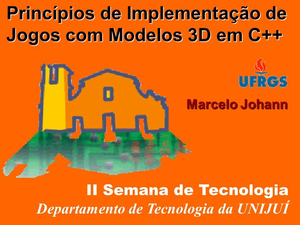 Princípios de Implementação de Jogos com Modelos 3D em C++ Marcelo Johann II Semana de Tecnologia Departamento de Tecnologia da UNIJUÍ