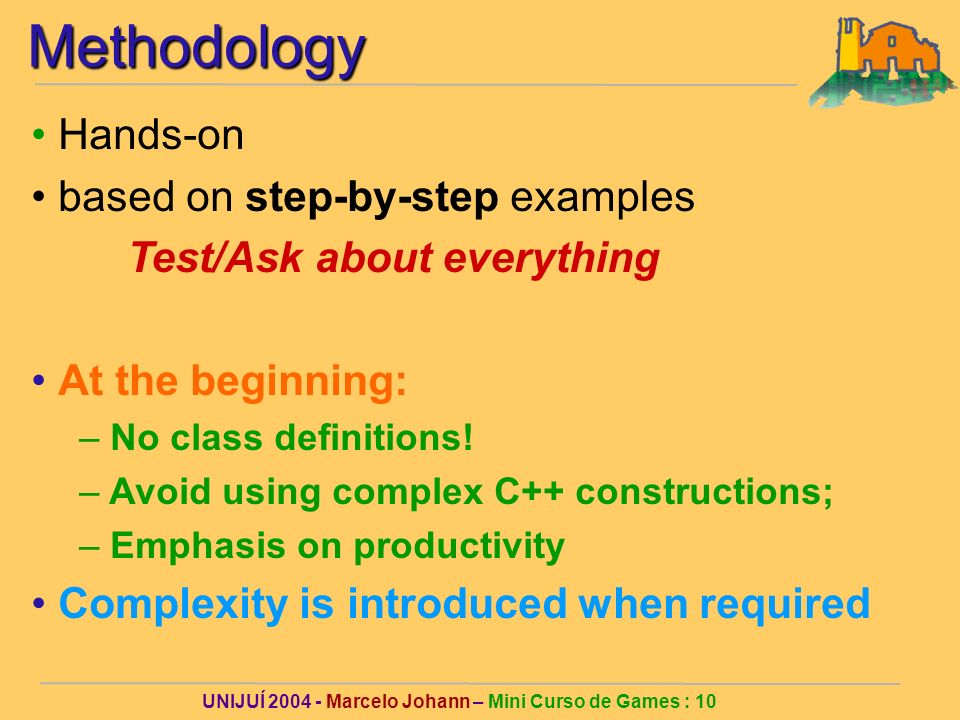 UNIJUÍ 2004 - Marcelo Johann – Mini Curso de Games : 10Methodology Hands-on based on step-by-step examples Test/Ask about everything At the beginning: – No class definitions.