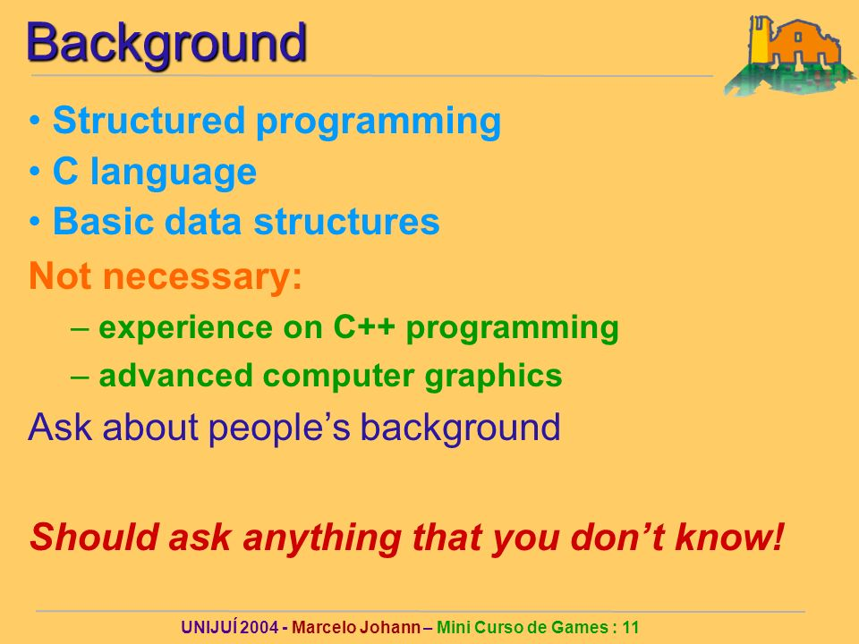 UNIJUÍ Marcelo Johann – Mini Curso de Games : 11Background Structured programming C language Basic data structures Not necessary: – experience on C++ programming – advanced computer graphics Ask about peoples background Should ask anything that you dont know!