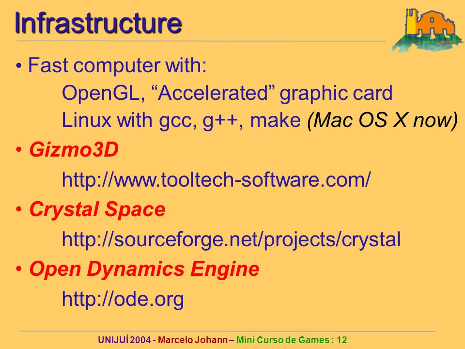 UNIJUÍ Marcelo Johann – Mini Curso de Games : 12Infrastructure Fast computer with: OpenGL, Accelerated graphic card Linux with gcc, g++, make (Mac OS X now) Gizmo3D   Crystal Space   Open Dynamics Engine
