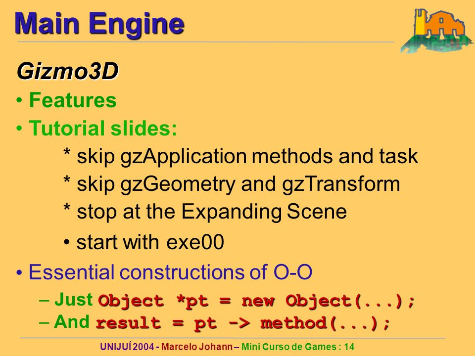 UNIJUÍ 2004 - Marcelo Johann – Mini Curso de Games : 14 Main Engine Gizmo3D Features Tutorial slides: * skip gzApplication methods and task * skip gzGeometry and gzTransform * stop at the Expanding Scene start with exe00 Essential constructions of O-O Object *pt = new Object(...); – Just Object *pt = new Object(...); result = pt -> method(...); – And result = pt -> method(...);