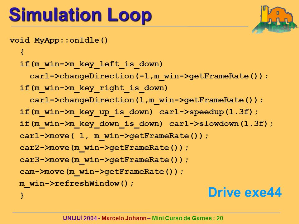 UNIJUÍ Marcelo Johann – Mini Curso de Games : 20 Simulation Loop void MyApp::onIdle() { if(m_win->m_key_left_is_down) car1->changeDirection(-1,m_win->getFrameRate()); if(m_win->m_key_right_is_down) car1->changeDirection(1,m_win->getFrameRate()); if(m_win->m_key_up_is_down) car1->speedup(1.3f); if(m_win->m_key_down_is_down) car1->slowdown(1.3f); car1->move( 1, m_win->getFrameRate()); car2->move(m_win->getFrameRate()); car3->move(m_win->getFrameRate()); cam->move(m_win->getFrameRate()); m_win->refreshWindow(); } Drive exe44
