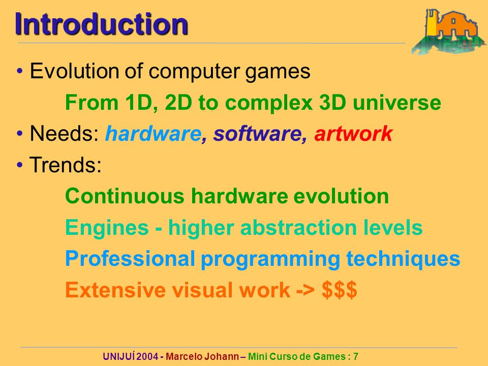 UNIJUÍ 2004 - Marcelo Johann – Mini Curso de Games : 7Introduction Evolution of computer games From 1D, 2D to complex 3D universe Needs: hardware, software, artwork Trends: Continuous hardware evolution Engines - higher abstraction levels Professional programming techniques Extensive visual work -> $$$