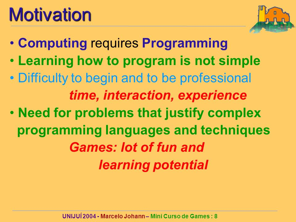 UNIJUÍ Marcelo Johann – Mini Curso de Games : 8Motivation Computing requires Programming Learning how to program is not simple Difficulty to begin and to be professional time, interaction, experience Need for problems that justify complex programming languages and techniques Games: lot of fun and learning potential