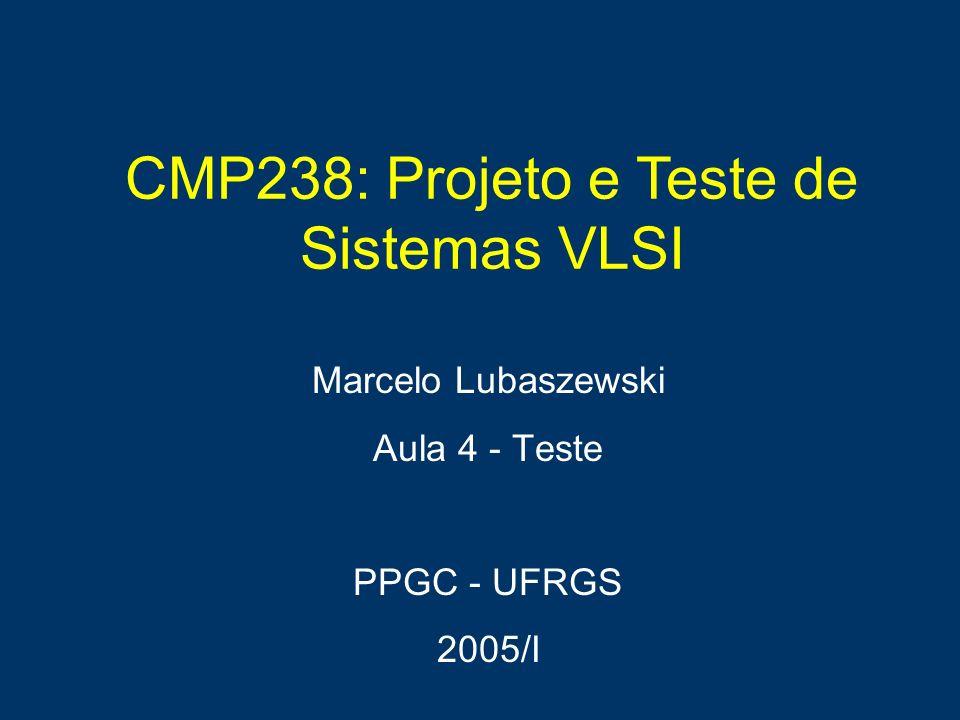 CMP238: Projeto e Teste de Sistemas VLSI Marcelo Lubaszewski Aula 4 - Teste PPGC - UFRGS 2005/I