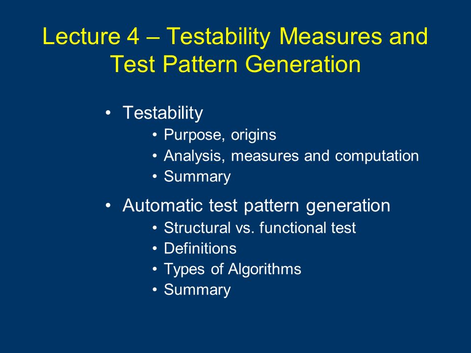 Lecture 4 – Testability Measures and Test Pattern Generation Testability Purpose, origins Analysis, measures and computation Summary Automatic test pa