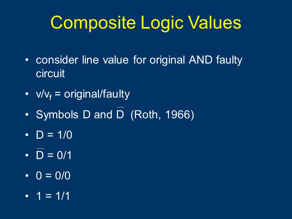 Composite Logic Values consider line value for original AND faulty circuit v/v f = original/faulty Symbols D and D (Roth, 1966) D = 1/0 D = 0/1 0 = 0/