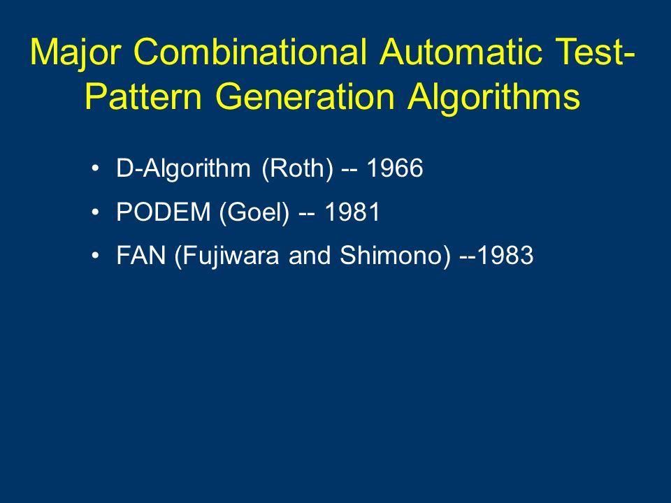 Major Combinational Automatic Test- Pattern Generation Algorithms D-Algorithm (Roth) -- 1966 PODEM (Goel) -- 1981 FAN (Fujiwara and Shimono) --1983