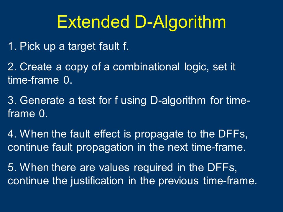 Extended D-Algorithm 1. Pick up a target fault f. 2. Create a copy of a combinational logic, set it time-frame 0. 3. Generate a test for f using D-alg