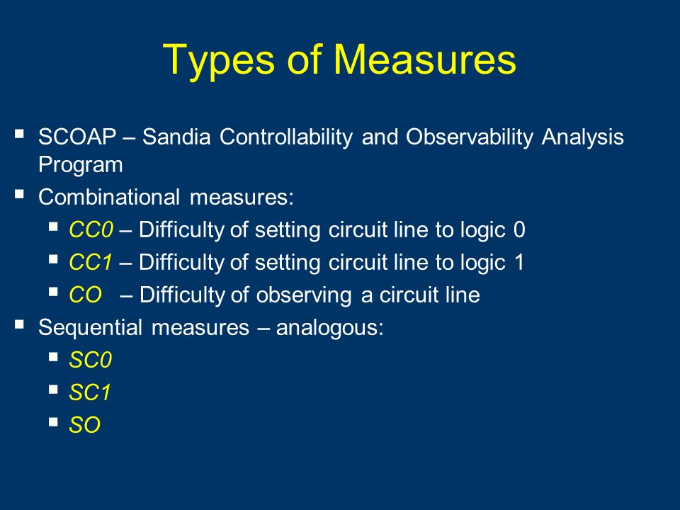 Types of Measures SCOAP – Sandia Controllability and Observability Analysis Program Combinational measures: CC0 – Difficulty of setting circuit line t