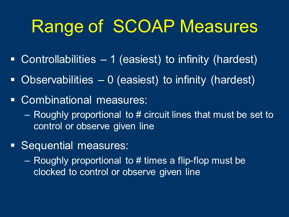Range of SCOAP Measures Controllabilities – 1 (easiest) to infinity (hardest) Observabilities – 0 (easiest) to infinity (hardest) Combinational measur