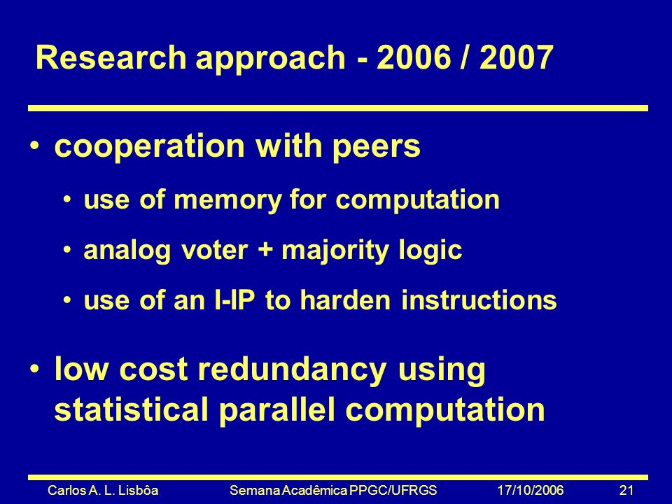 Carlos A. L. Lisbôa Semana Acadêmica PPGC/UFRGS 17/10/2006 21 Research approach - 2006 / 2007 cooperation with peers use of memory for computation ana