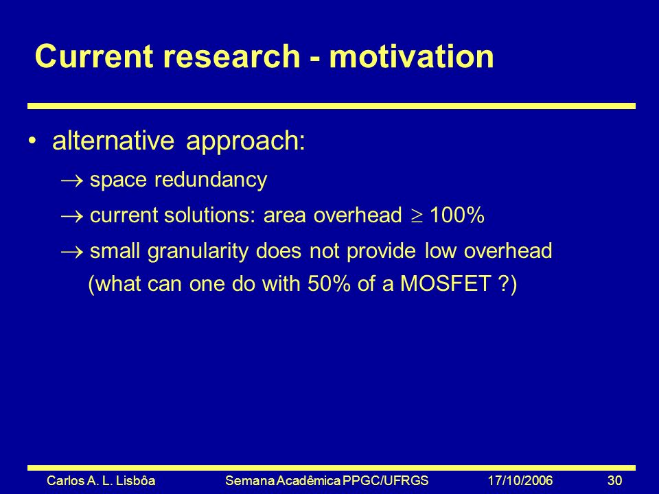 Carlos A. L. Lisbôa Semana Acadêmica PPGC/UFRGS 17/10/2006 30 Current research - motivation alternative approach: space redundancy current solutions: