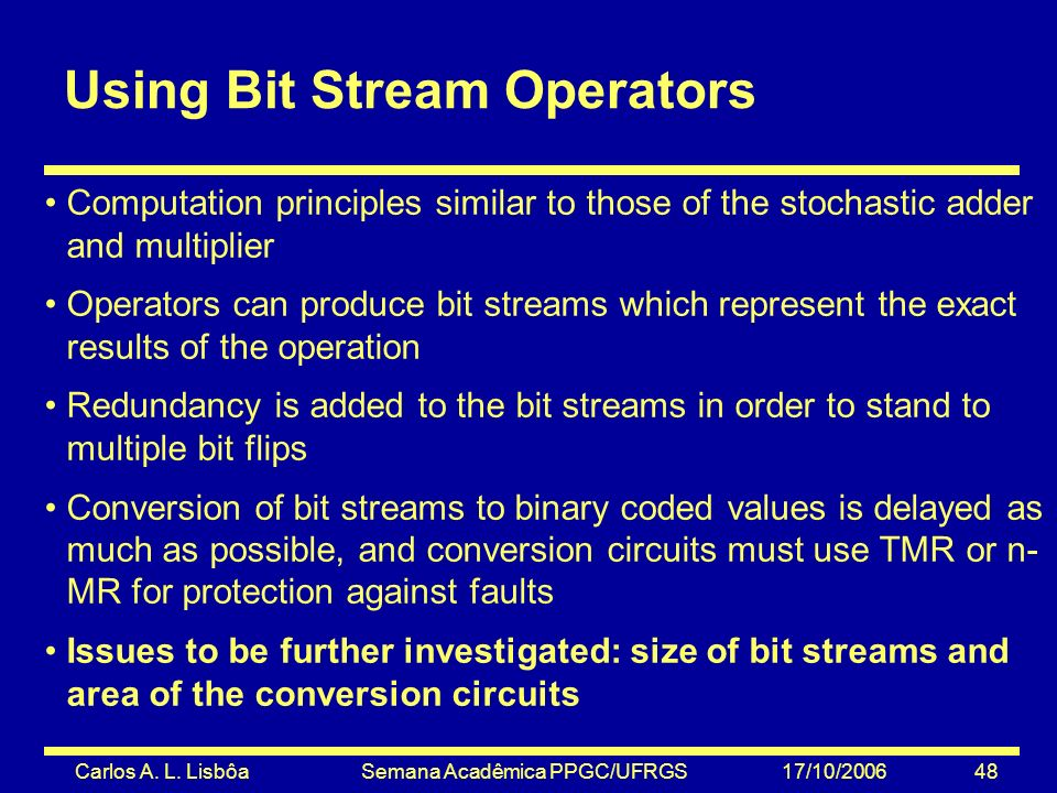 Carlos A. L. Lisbôa Semana Acadêmica PPGC/UFRGS 17/10/2006 48 Using Bit Stream Operators Computation principles similar to those of the stochastic add