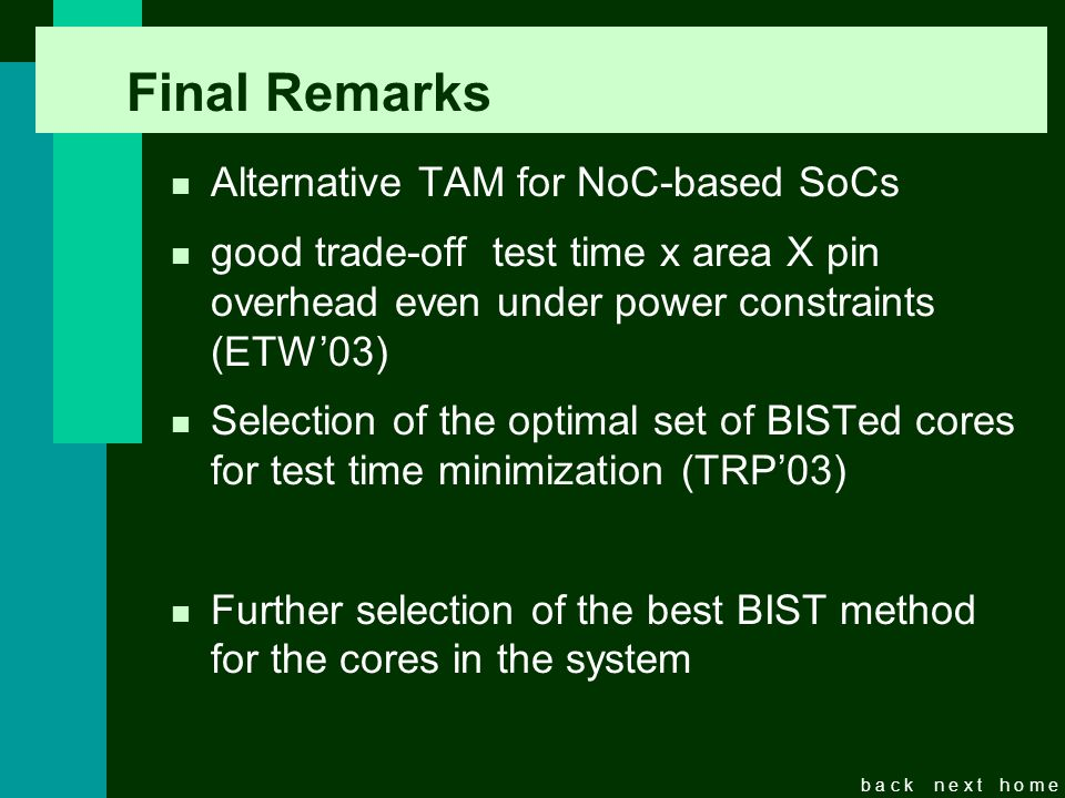 b a c kn e x th o m e Final Remarks n Alternative TAM for NoC-based SoCs n good trade-off test time x area X pin overhead even under power constraints