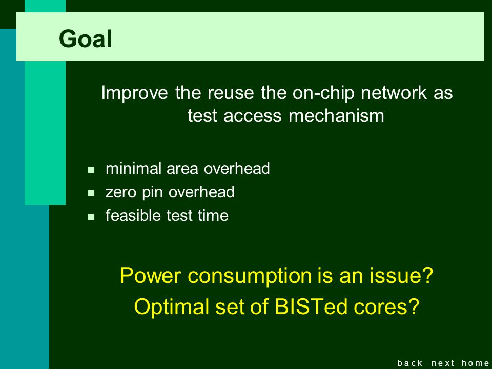 b a c kn e x th o m e Revisão dos principais objetivos e fatores de sucesso Improve the reuse the on-chip network as test access mechanism n minimal area overhead n zero pin overhead n feasible test time Power consumption is an issue.
