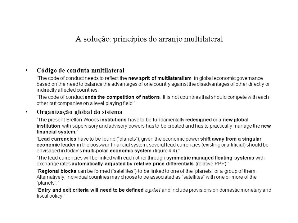 A solução: princípios do arranjo multilateral Código de conduta multilateral The code of conduct needs to reflect the new sprit of multilateralism in global economic governance based on the need to balance the advantages of one country against the disadvantages of other directly or indirectly affected countries.
