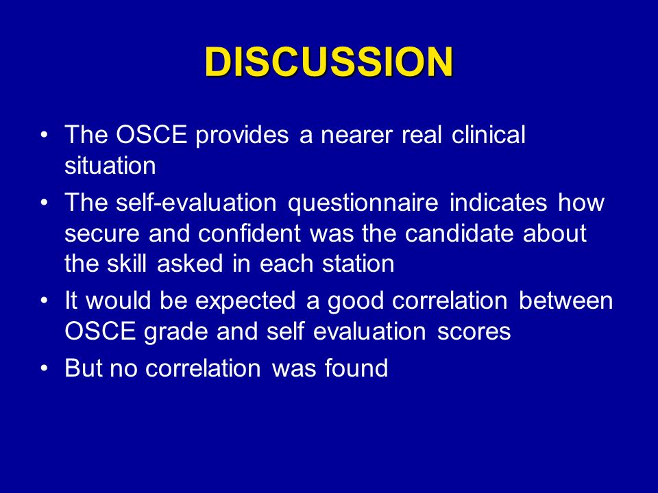 DISCUSSION The OSCE provides a nearer real clinical situation The self-evaluation questionnaire indicates how secure and confident was the candidate a