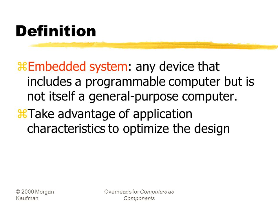 © 2000 Morgan Kaufman Overheads for Computers as Components Introduction zWhat are embedded systems? zChallenges in embedded computing system design.