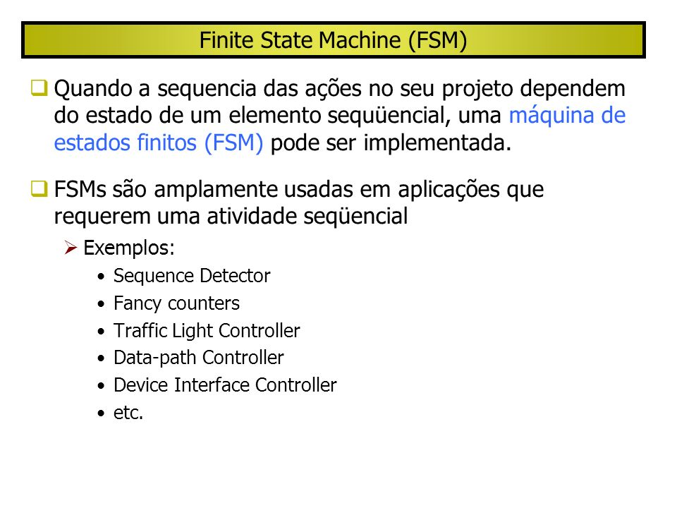 Finite State Machine (FSM) (cont.) Next-State Logic Memory Inputs Current State Next State All state machines have the general feedback structure consisting of: Combinational logic implements the next state logic Next state (ns) of the machine is formed from the current state (cs) and the current inputs State register holds the value of current state