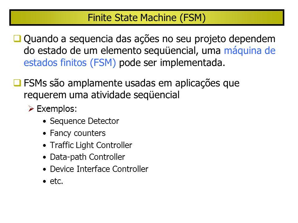 Finite State Machine (FSM) Quando a sequencia das ações no seu projeto dependem do estado de um elemento sequüencial, uma máquina de estados finitos (FSM) pode ser implementada.