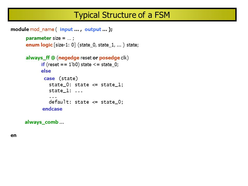 Typical Structure of a FSM module mod_name ( input …, output … ); parameter size = … ; enum logic [size-1: 0] {state_0, state_1,... } state; always_ff