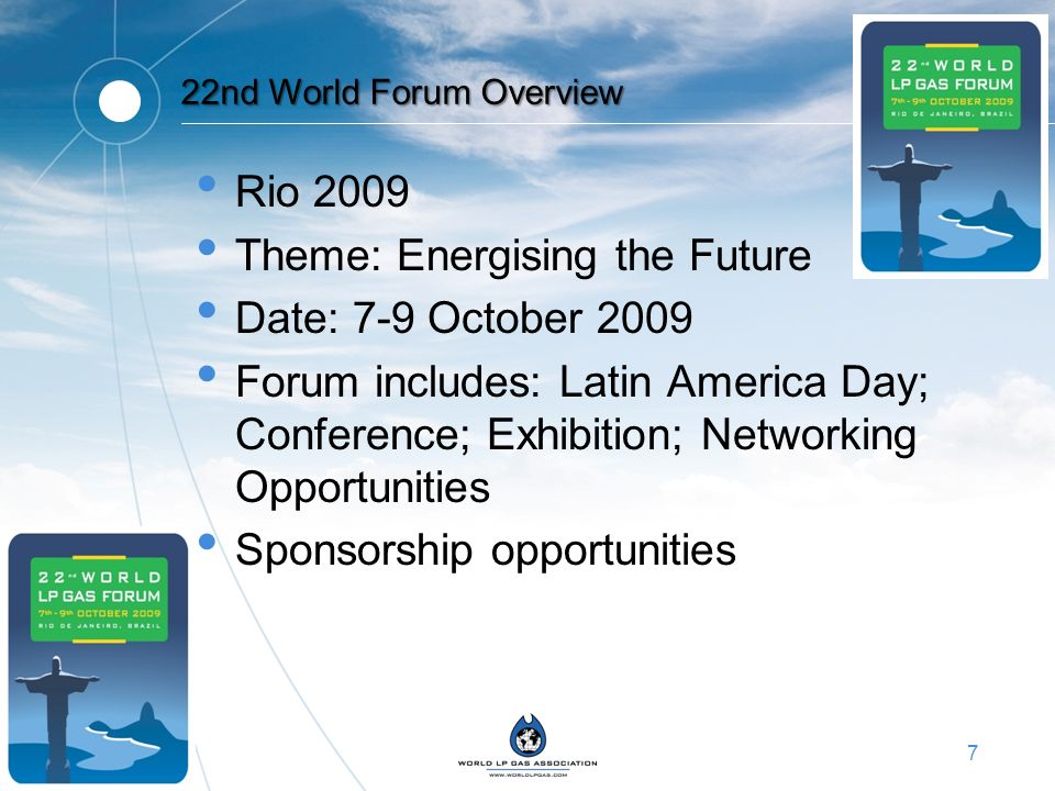 7 22nd World Forum Overview Rio 2009 Theme: Energising the Future Date: 7-9 October 2009 Forum includes: Latin America Day; Conference; Exhibition; Ne