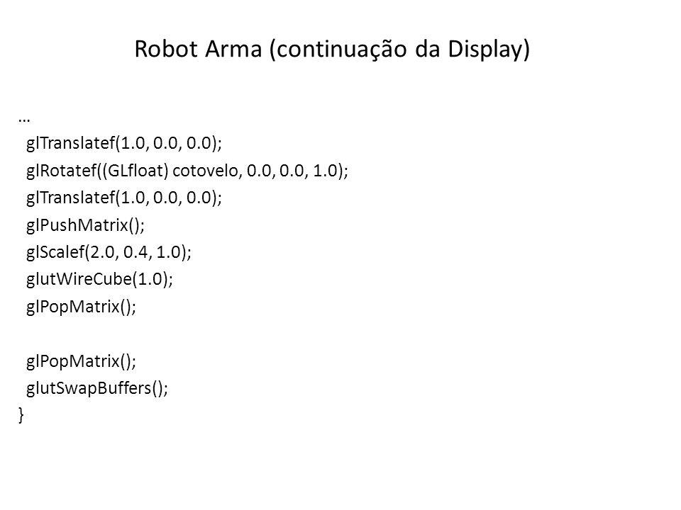 Robot Arma (continuação da Display) … glTranslatef(1.0, 0.0, 0.0); glRotatef((GLfloat) cotovelo, 0.0, 0.0, 1.0); glTranslatef(1.0, 0.0, 0.0); glPushMa