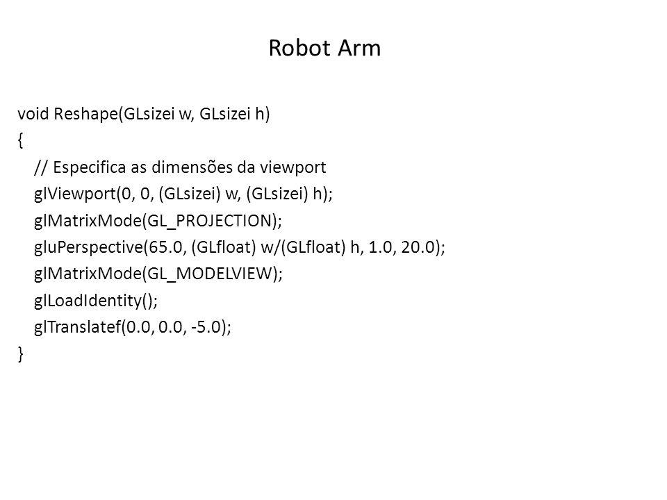 Robot Arm void Reshape(GLsizei w, GLsizei h) { // Especifica as dimensões da viewport glViewport(0, 0, (GLsizei) w, (GLsizei) h); glMatrixMode(GL_PROJ