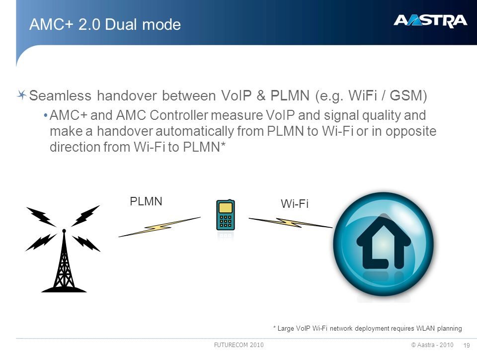 © Aastra - 2010 19 FUTURECOM 2010 AMC+ 2.0 Dual mode Seamless handover between VoIP & PLMN (e.g. WiFi / GSM) AMC+ and AMC Controller measure VoIP and