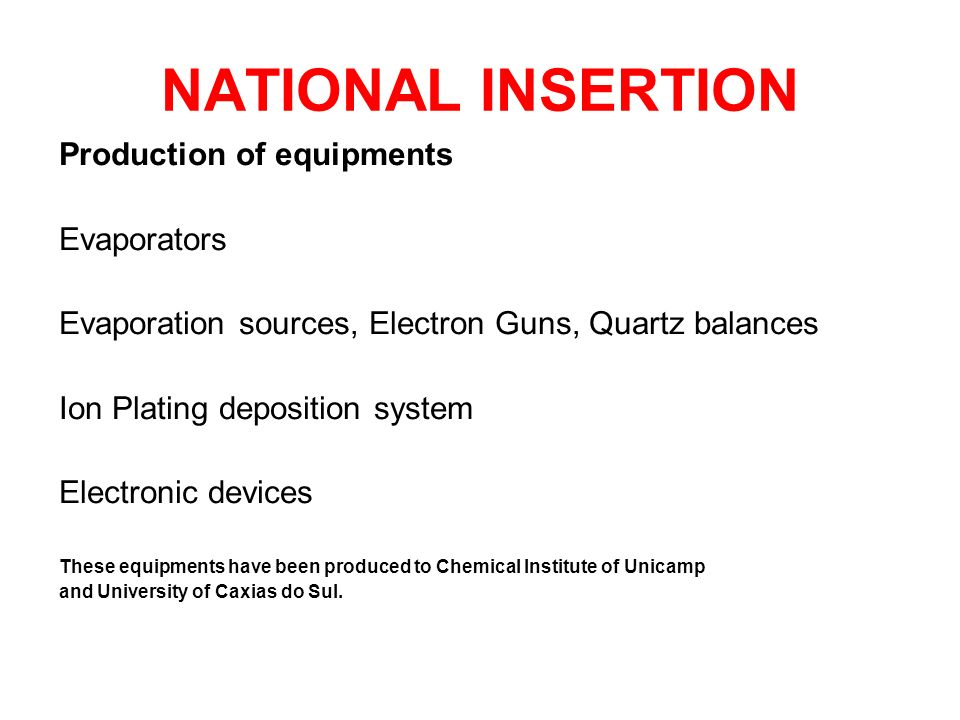 NATIONAL INSERTION Production of equipments Evaporators Evaporation sources, Electron Guns, Quartz balances Ion Plating deposition system Electronic devices These equipments have been produced to Chemical Institute of Unicamp and University of Caxias do Sul.