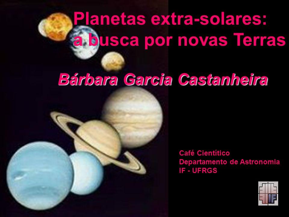 Planetas extra-solares: a busca por novas Terras Bárbara Garcia Castanheira Café Cientítico Departamento de Astronomia IF - UFRGS