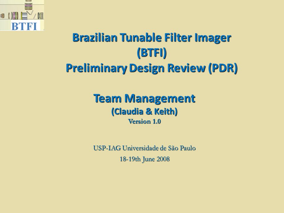 Brazilian Tunable Filter Imager (BTFI) Preliminary Design Review (PDR) USP-IAG Universidade de São Paulo 18-19th June 2008 Team Management (Claudia &