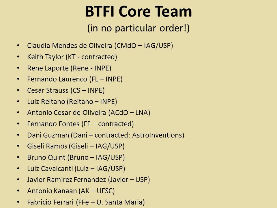 BTFI Core Team (in no particular order!) Claudia Mendes de Oliveira (CMdO – IAG/USP) Keith Taylor (KT - contracted) Rene Laporte (Rene - INPE) Fernando Laurenco (FL – INPE) Cesar Strauss (CS – INPE) Luiz Reitano (Reitano – INPE) Antonio Cesar de Oliveira (ACdO – LNA) Fernando Fontes (FF – contracted) Dani Guzman (Dani – contracted: AstroInventions) Giseli Ramos (Giseli – IAG/USP) Bruno Quint (Bruno – IAG/USP) Luiz Cavalcanti (Luiz – IAG/USP) Javier Ramirez Fernandez (Javier – USP) Antonio Kanaan (AK – UFSC) Fabricio Ferrari (FFe – U.