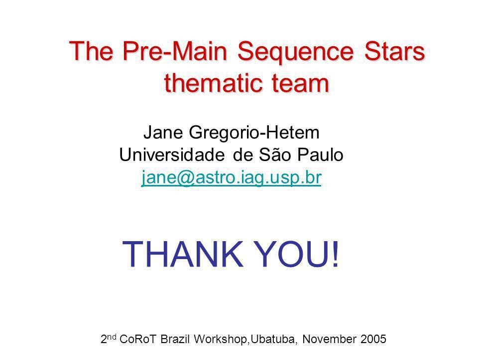 The Pre-Main Sequence Stars thematic team Jane Gregorio-Hetem Universidade de São Paulo jane@astro.iag.usp.br THANK YOU! 2 nd CoRoT Brazil Workshop,Ub