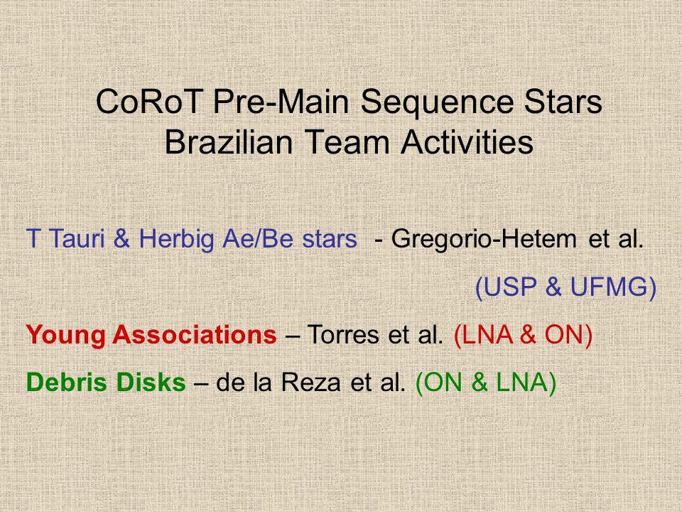 CoRoT Pre-Main Sequence Stars Brazilian Team Activities T Tauri & Herbig Ae/Be stars - Gregorio-Hetem et al. (USP & UFMG) Young Associations – Torres