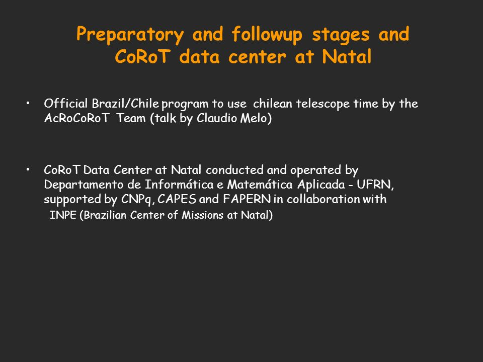 Preparatory and followup stages and CoRoT data center at Natal Official Brazil/Chile program to use chilean telescope time by the AcRoCoRoT Team (talk by Claudio Melo) CoRoT Data Center at Natal conducted and operated by Departamento de Informática e Matemática Aplicada - UFRN, supported by CNPq, CAPES and FAPERN in collaboration with INPE (Brazilian Center of Missions at Natal)