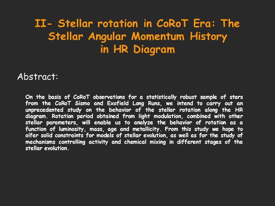 II- Stellar rotation in CoRoT Era: The Stellar Angular Momentum History in HR Diagram Abstract: On the basis of CoRoT observations for a statistically robust sample of stars from the CoRoT Sismo and Exofield Long Runs, we intend to carry out an unprecedented study on the behavior of the stellar rotation along the HR diagram.