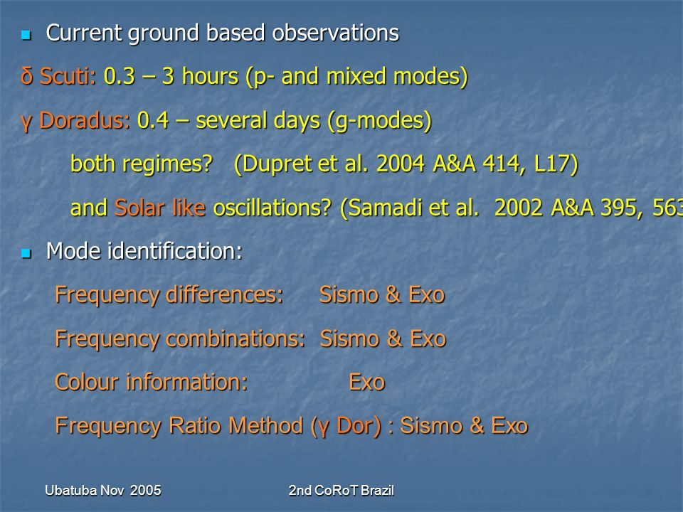Ubatuba Nov 20052nd CoRoT Brazil Current ground based observations Current ground based observations δ Scuti: 0.3 – 3 hours (p- and mixed modes) γ Doradus: 0.4 – several days (g-modes) both regimes.