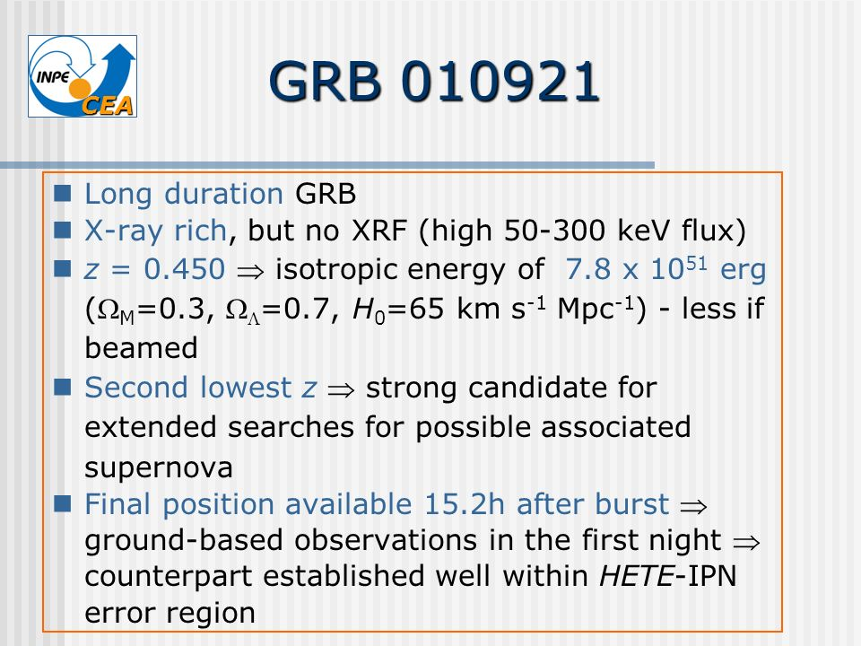 CEA GRB 010921 Long duration GRB X-ray rich, but no XRF (high 50-300 keV flux) z = 0.450 isotropic energy of 7.8 x 10 51 erg ( M =0.3, =0.7, H 0 =65 k