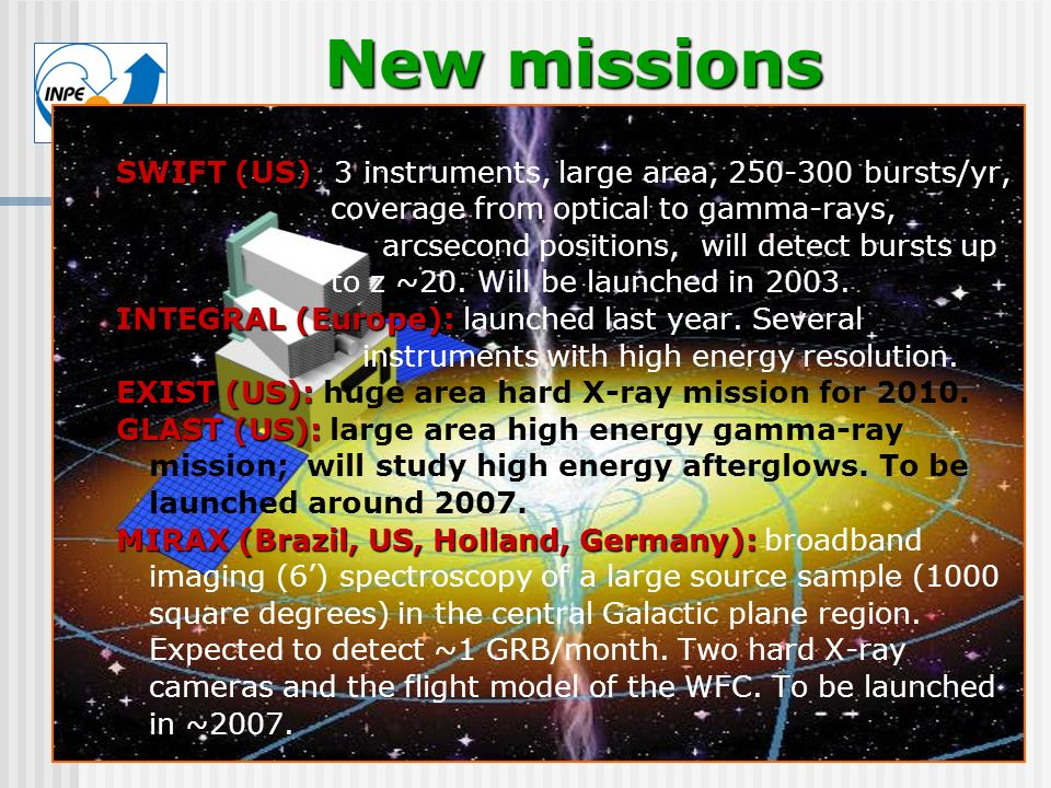 CEA New missions SWIFT (US): SWIFT (US): 3 instruments, large area, 250-300 bursts/yr, coverage from optical to gamma-rays, arcsecond positions, will