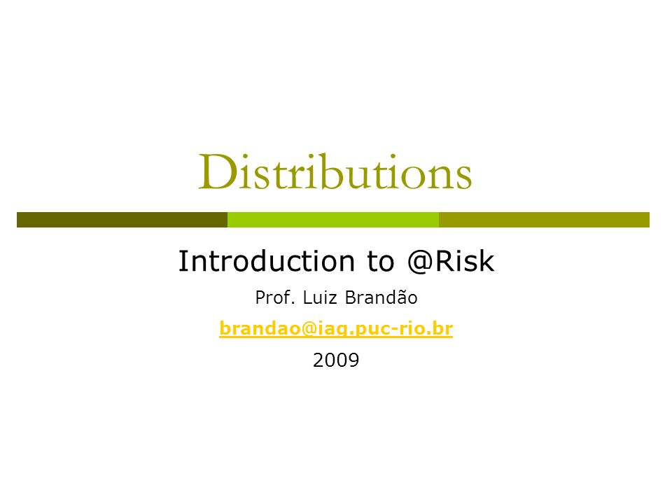 Distributions Introduction to @Risk Prof. Luiz Brandão brandao@iag.puc-rio.br 2009