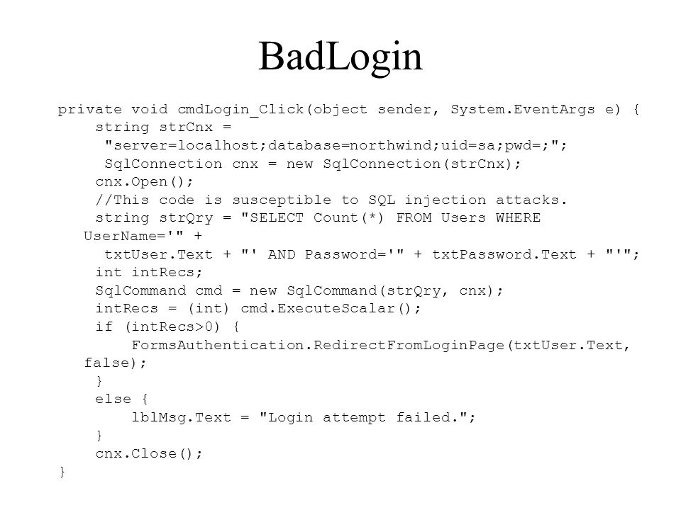 BadLogin private void cmdLogin_Click(object sender, System.EventArgs e) { string strCnx = server=localhost;database=northwind;uid=sa;pwd=; ; SqlConnection cnx = new SqlConnection(strCnx); cnx.Open(); //This code is susceptible to SQL injection attacks.