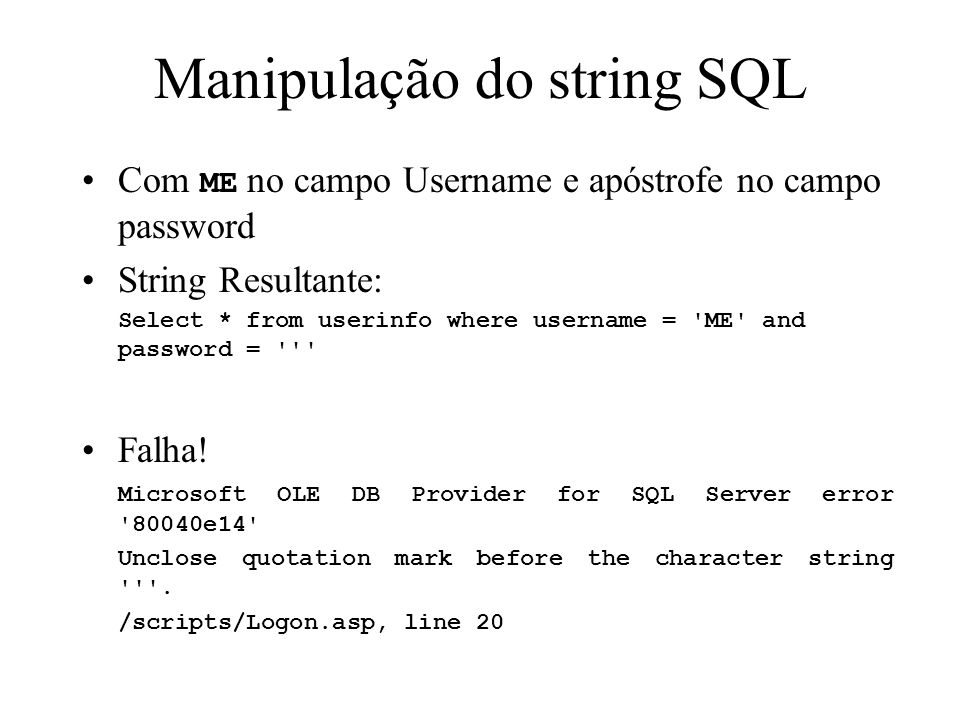 Manipulação do string SQL Com ME no campo Username e apóstrofe no campo password String Resultante: Select * from userinfo where username = ME and password = Falha.