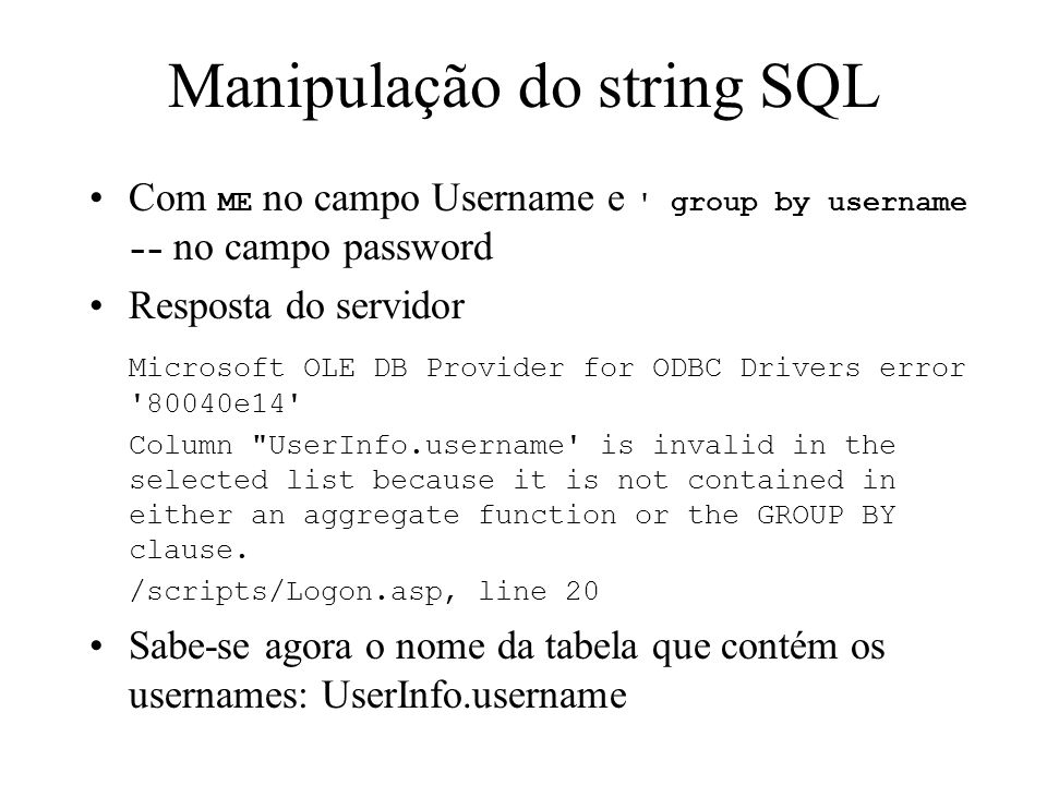 Manipulação do string SQL Com ME no campo Username e group by username -- no campo password Resposta do servidor Microsoft OLE DB Provider for ODBC Drivers error 80040e14 Column UserInfo.username is invalid in the selected list because it is not contained in either an aggregate function or the GROUP BY clause.